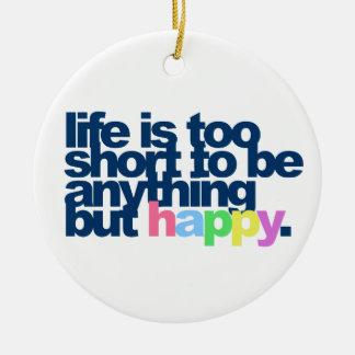 Das Leben ist zu kurz, alles andere als glücklich Keramik Ornament