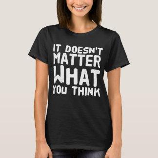 Es ist nicht von Bedeutung, was Sie denken T-Shirt