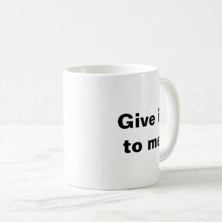 Geben Sie es mir jetzt! Tasse