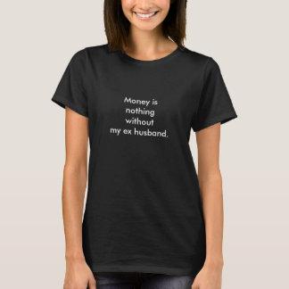 Geld ist nichts ohne meinen ex Ehemann T-Shirt