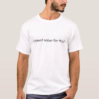 Ich blieb für dieses nüchtern? T-Shirt