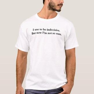 Ich pflege, um unentschlossen zu sein. Aber jetzt T-Shirt