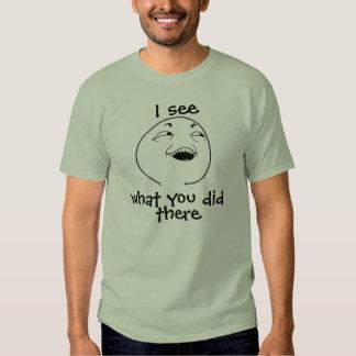 Ich sehe, was Sie dort taten Shirts