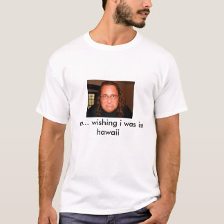 ich… wünschend war ich in Hawaii T-Shirt