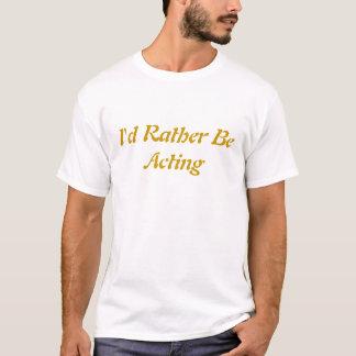Ich würde eher Schauspiel sein T-Shirt