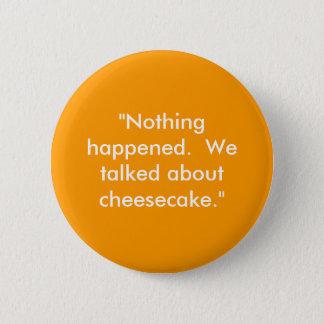 """""""Nichts geschah.  Wir sprachen über Käsekuchen. """" Runder Button 5,1 Cm"""