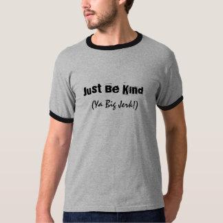 Seien Sie einfach, Ya großer Ruck nett! Das Shirt