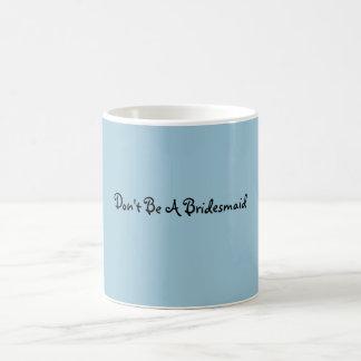 Seien Sie nicht eine Brautjungfern-Tasse Tasse