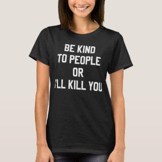 Seien Sie zu den Leuten nett, oder ich töte Sie T T-Shirt