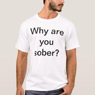 Warum sind Sie nüchtern? T-Shirt