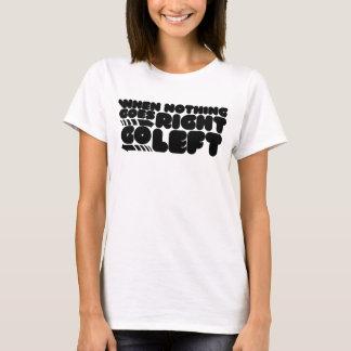 Wenn nichts nach rechts geht, gehen Sie links T-Shirt