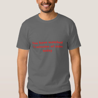 You minutes ich have watched 72 of Video today T-shirt